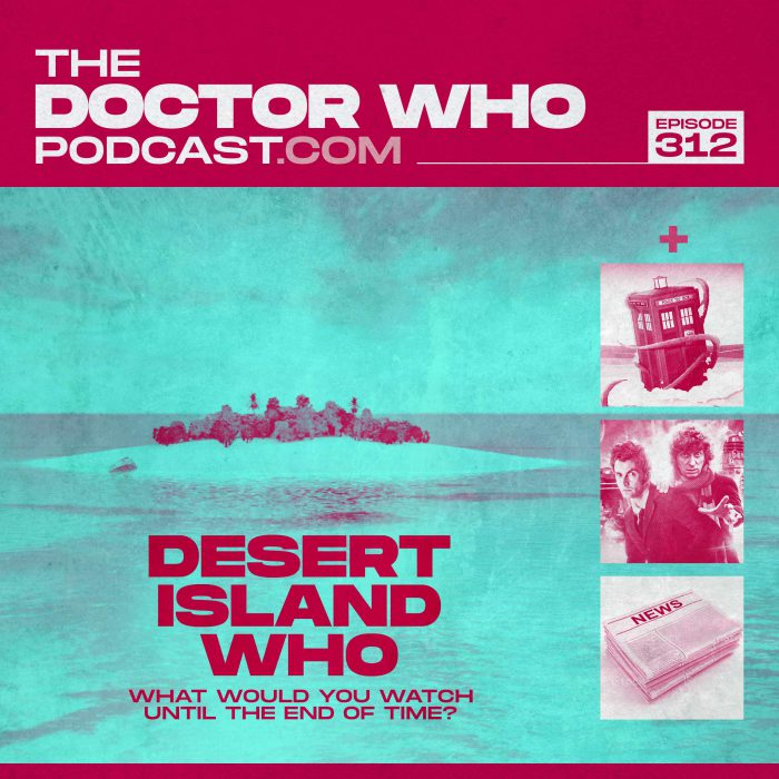 The Doctor Who Podcast Episode #312 – Desert Island Who, Fury from the Deep and Out of Time