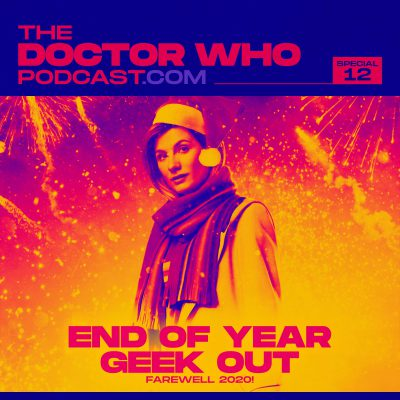 The Doctor Who Podcast Special #12 – End of Year Geekout – Goodbye 2020!