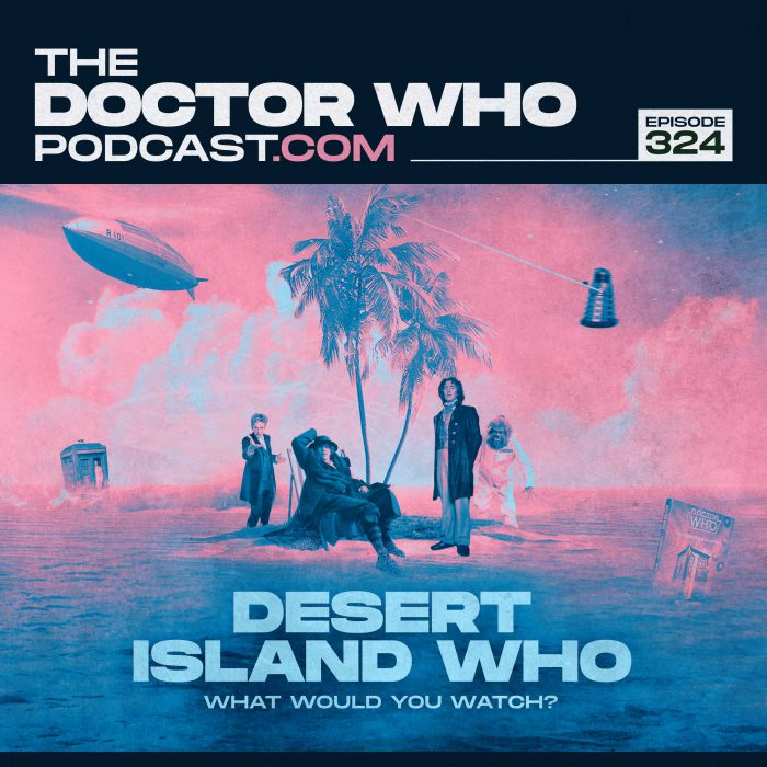 The Doctor Who Podcast Episode #324 – The End of the Beginning and Desert Island Who